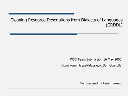 Gleaning Resource Descriptions from Dialects of Languages (GRDDL) W3C Team Submission 16 May 2005 Dominique Hazaël-Massieux, Dan Connolly Summarized by.