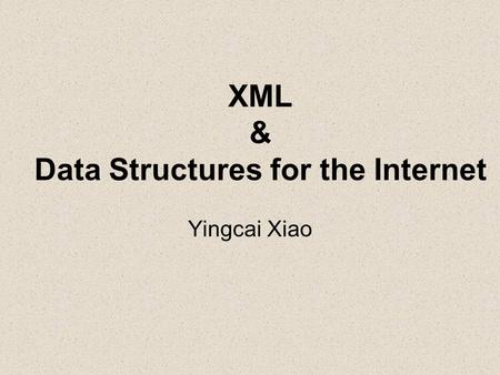 XML & Data Structures for the Internet Yingcai Xiao.