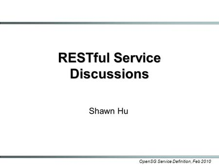 OpenSG Service Definition, Feb 2010 RESTful Service Discussions Shawn Hu.