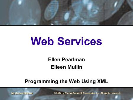McGraw-Hill/Irwin © 2004 by The McGraw-Hill Companies, Inc. All rights reserved. Web Services Ellen Pearlman Eileen Mullin Programming the Web Using XML.