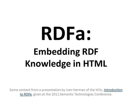RDFa: Embedding RDF Knowledge in HTML Some content from a presentation by Ivan Herman of the W3c, Introduction to RDFa, given at the 2011 Semantic Technologies.