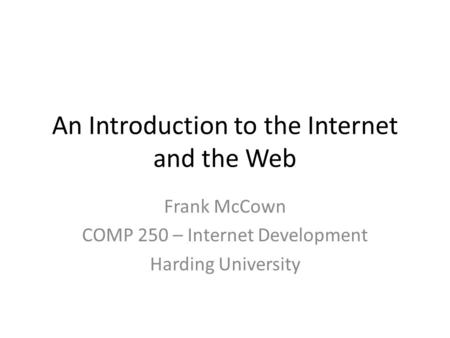 An Introduction to the Internet and the Web Frank McCown COMP 250 – Internet Development Harding University.
