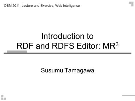 Introduction to RDF and RDFS Editor: MR 3 Susumu Tamagawa OSM 2011, Lecture and Exercise, Web Intelligence.