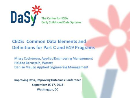 The Center for IDEA Early Childhood Data Systems Improving Data, Improving Outcomes Conference September 15-17, 2013 Washington, DC CEDS: Common Data Elements.