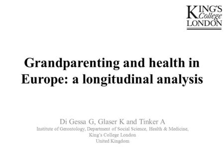 Grandparenting and health in Europe: a longitudinal analysis Di Gessa G, Glaser K and Tinker A Institute of Gerontology, Department of Social Science,