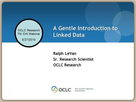 OCLC Research TAI CHI Webinar 5/27/2010 A Gentle Introduction to Linked Data Ralph LeVan Sr. Research Scientist OCLC Research.