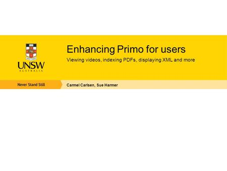 Enhancing Primo for users Viewing videos, indexing PDFs, displaying XML and more Carmel Carlsen, Sue Harmer.