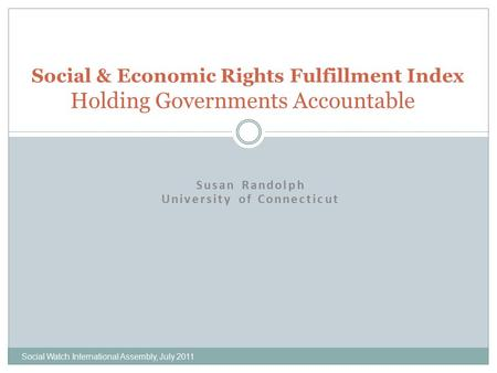 Susan Randolph University of Connecticut Social & Economic Rights Fulfillment Index Holding Governments Accountable Social Watch International Assembly,