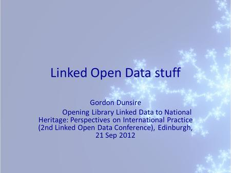 Linked Open Data stuff Gordon Dunsire Opening Library Linked Data to National Heritage: Perspectives on International Practice (2nd Linked Open Data Conference),