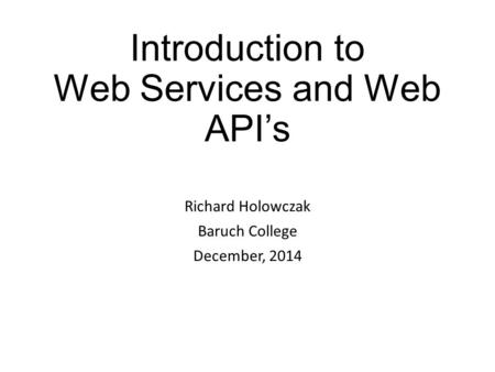 Introduction to Web Services and Web API's Richard Holowczak Baruch College December, 2014.