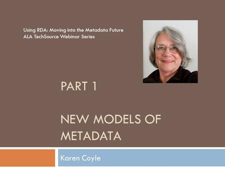 PART 1 NEW MODELS OF METADATA Karen Coyle Using RDA: Moving into the Metadata Future ALA TechSource Webinar Series.