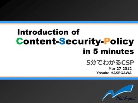Content-Security-Policy Mar 27 2012 Yosuke HASEGAWA Introduction of in 5 minutes 5分でわかるCSP.