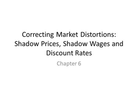 Correcting Market Distortions: Shadow Prices, Shadow Wages and Discount Rates Chapter 6.