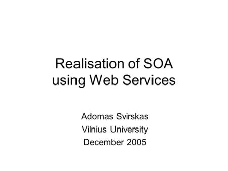 Realisation of SOA using Web Services Adomas Svirskas Vilnius University December 2005.