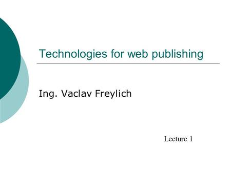 Technologies for web publishing Ing. Vaclav Freylich Lecture 1.