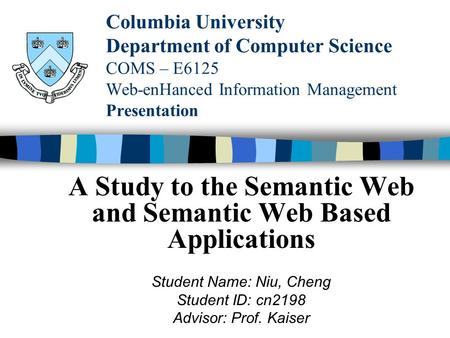 Columbia University Department of Computer Science COMS – E6125 Web-enHanced Information Management Presentation A Study to the Semantic Web and Semantic.