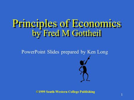 1 © ©1999 South-Western College Publishing PowerPoint Slides prepared by Ken Long Principles of Economics by Fred M Gottheil.