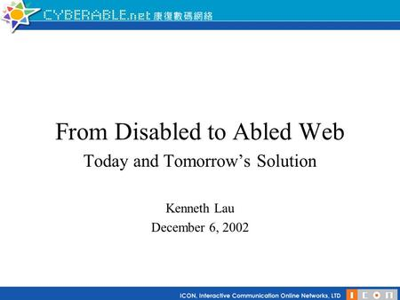 From Disabled to Abled Web Today and Tomorrow's Solution Kenneth Lau December 6, 2002.