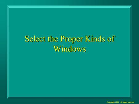 Copyright 1999 all rights reserved Select the Proper Kinds of Windows.