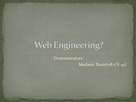 Demonstrators: Mudasir Nazir(08-CS-41).  I am highly addicted to this field.  Working with W3C in research program(building CSS for creating web site.