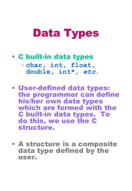 Data Types C built-in data types –char, int, float, double, int*, etc. User-defined data types: the programmer can define his/her own data types which.