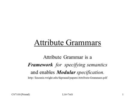 CS7100 (Prasad)L16-7AG1 Attribute Grammars Attribute Grammar is a Framework for specifying semantics and enables Modular specification.