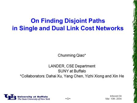 ~1~ Infocom'04 Mar. 10th. 2004 On Finding Disjoint Paths in Single and Dual Link Cost Networks Chunming Qiao* LANDER, CSE Department SUNY at Buffalo *Collaborators: