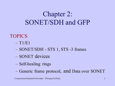 Connection-Oriented Networks – Wissam FAWAZ1 Chapter 2: SONET/SDH and GFP TOPICS –T1/E1 –SONET/SDH - STS 1, STS -3 frames –SONET devices –Self-healing.