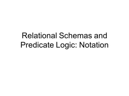 Relational Schemas and Predicate Logic: Notation.