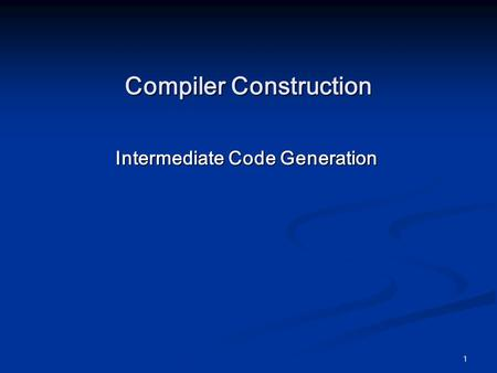 1 Compiler Construction Intermediate Code Generation.