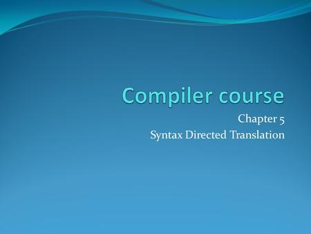 Chapter 5 Syntax Directed Translation. Outline Syntax Directed Definitions Evaluation Orders of SDD's Applications of Syntax Directed Translation Syntax.