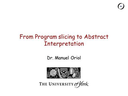 Chair of Software Engineering From Program slicing to Abstract Interpretation Dr. Manuel Oriol.
