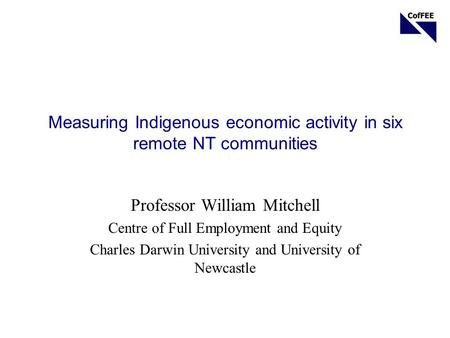 Measuring Indigenous economic activity in six remote NT communities Professor William Mitchell Centre of Full Employment and Equity Charles Darwin University.