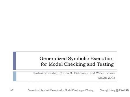 1/20 Generalized Symbolic Execution for Model Checking and Testing Charngki PSWLAB Generalized Symbolic Execution for Model Checking and Testing.