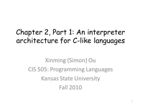 Chapter 2, Part 1: An interpreter architecture for C-like languages Xinming (Simon) Ou CIS 505: Programming Languages Kansas State University Fall 2010.