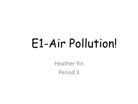 E1-Air Pollution! Heather Yin Period 3. Why Should I Care?! As humans populate the planet, we produce waste that is absorbed by our atmosphere which directly.
