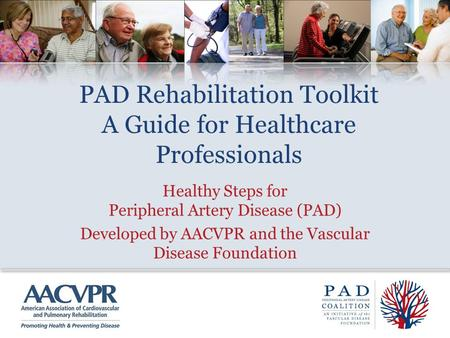 PAD Rehabilitation Toolkit A Guide for Healthcare Professionals Healthy Steps for Peripheral Artery Disease (PAD) Developed by AACVPR and the Vascular.
