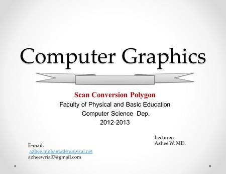 Computer Graphics Scan Conversion Polygon Faculty of Physical and Basic Education Computer Science Dep. 2012-2013 Lecturer: Azhee W. MD.