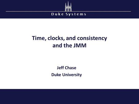 D u k e S y s t e m s Time, clocks, and consistency and the JMM Jeff Chase Duke University.