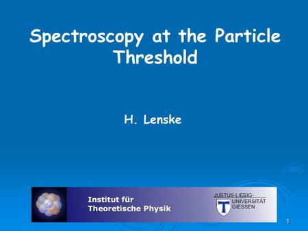 Spectroscopy at the Particle Threshold H. Lenske 1.