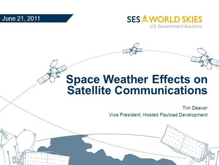 Space Weather Effects on Satellite Communications Tim Deaver Vice President, Hosted Payload Development June 21, 2011.