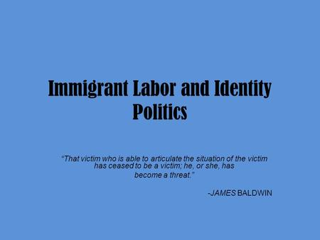 "Immigrant Labor and Identity Politics ""That victim who is able to articulate the situation of the victim has ceased to be a victim; he, or she, has become."