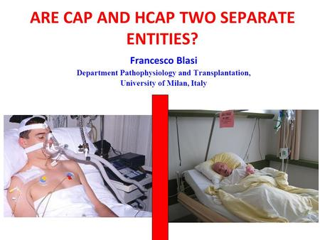 ARE CAP AND HCAP TWO SEPARATE ENTITIES? Francesco Blasi Department Pathophysiology and Transplantation, University of Milan, Italy.