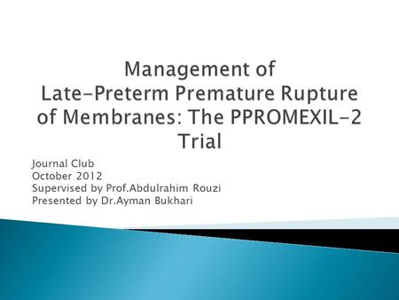 Journal Club October 2012 Supervised by Prof.Abdulrahim Rouzi Presented by Dr.Ayman Bukhari.