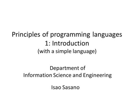 Principles of programming languages 1: Introduction (with a simple language) Isao Sasano Department of Information Science and Engineering.