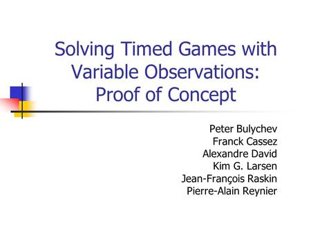 Solving Timed Games with Variable Observations: Proof of Concept Peter Bulychev Franck Cassez Alexandre David Kim G. Larsen Jean-François Raskin Pierre-Alain.