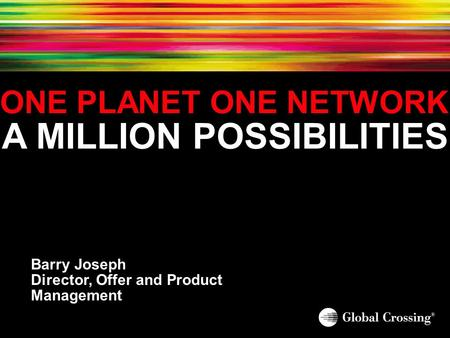 ONE PLANET ONE NETWORK A MILLION POSSIBILITIES Barry Joseph Director, Offer and Product Management.