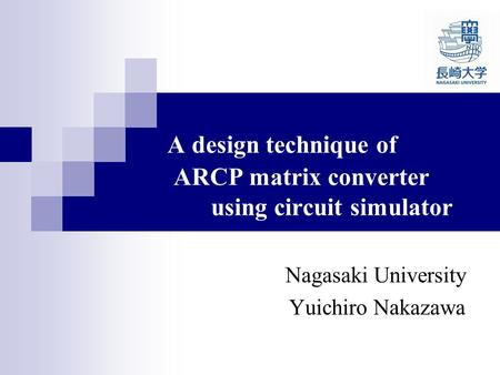 A design technique of ARCP matrix converter using circuit simulator Nagasaki University Yuichiro Nakazawa.