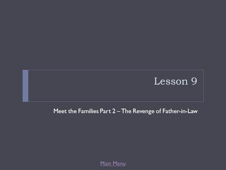 Main Menu Lesson 9 Meet the Families Part 2 – The Revenge of Father-in-Law.