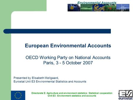 Directorate E: Agriculture and environment statistics; Statistical cooperation Unit E3: Environment statistics and accounts Environmental Accounts European.